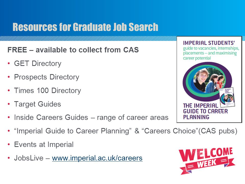 Resources for Graduate Job Search FREE – available to collect from CAS GET Directory Prospects Directory Times 100 Directory Target Guides Inside Careers Guides – range of career areas Imperial Guide to Career Planning & Careers Choice (CAS pubs) Events at Imperial JobsLive – www.imperial.ac.uk/careerswww.imperial.ac.uk/careers