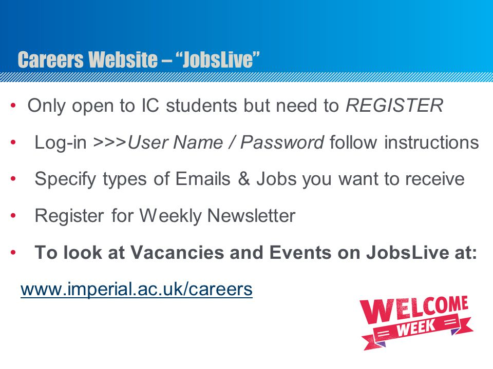 Careers Website – JobsLive Only open to IC students but need to REGISTER Log-in >>>User Name / Password follow instructions Specify types of Emails & Jobs you want to receive Register for Weekly Newsletter To look at Vacancies and Events on JobsLive at: www.imperial.ac.uk/careers