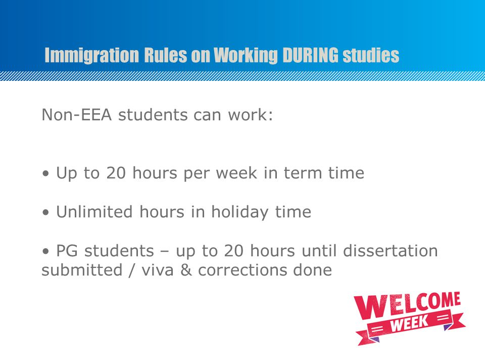 Immigration Rules on Working DURING studies Non-EEA students can work: Up to 20 hours per week in term time Unlimited hours in holiday time PG students – up to 20 hours until dissertation submitted / viva & corrections done