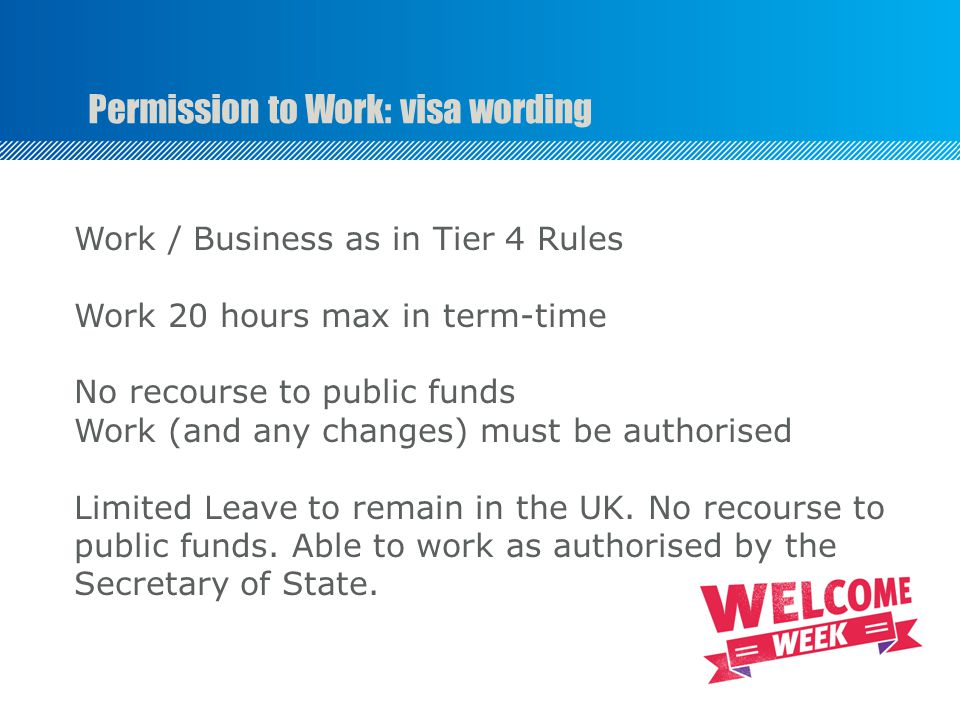 Permission to Work: visa wording Work / Business as in Tier 4 Rules Work 20 hours max in term-time No recourse to public funds Work (and any changes) must be authorised Limited Leave to remain in the UK.
