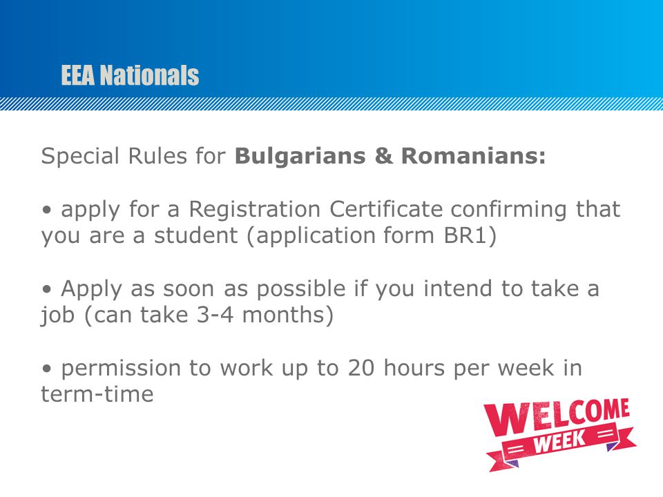 EEA Nationals Special Rules for Bulgarians & Romanians: apply for a Registration Certificate confirming that you are a student (application form BR1) Apply as soon as possible if you intend to take a job (can take 3-4 months) permission to work up to 20 hours per week in term-time