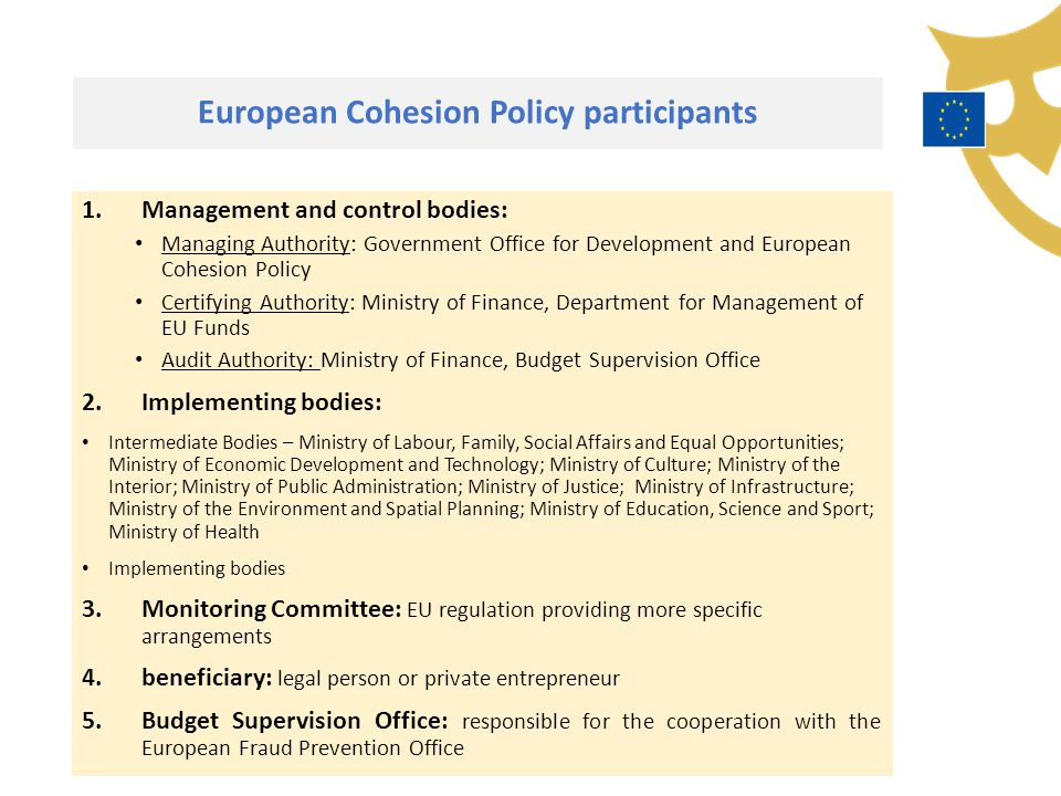 European Cohesion Policy participants 1.Management and control bodies: Managing Authority: Government Office for Development and European Cohesion Policy Certifying Authority: Ministry of Finance, Department for Management of EU Funds Audit Authority: Ministry of Finance, Budget Supervision Office 2.Implementing bodies: Intermediate Bodies – Ministry of Labour, Family, Social Affairs and Equal Opportunities; Ministry of Economic Development and Technology; Ministry of Culture; Ministry of the Interior; Ministry of Public Administration; Ministry of Justice; Ministry of Infrastructure; Ministry of the Environment and Spatial Planning; Ministry of Education, Science and Sport; Ministry of Health Implementing bodies 3.Monitoring Committee: EU regulation providing more specific arrangements 4.beneficiary: legal person or private entrepreneur 5.Budget Supervision Office: responsible for the cooperation with the European Fraud Prevention Office