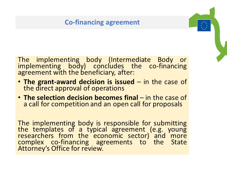 Co-financing agreement The implementing body (Intermediate Body or implementing body) concludes the co-financing agreement with the beneficiary, after: The grant-award decision is issued – in the case of the direct approval of operations The selection decision becomes final – in the case of a call for competition and an open call for proposals The implementing body is responsible for submitting the templates of a typical agreement (e.g.