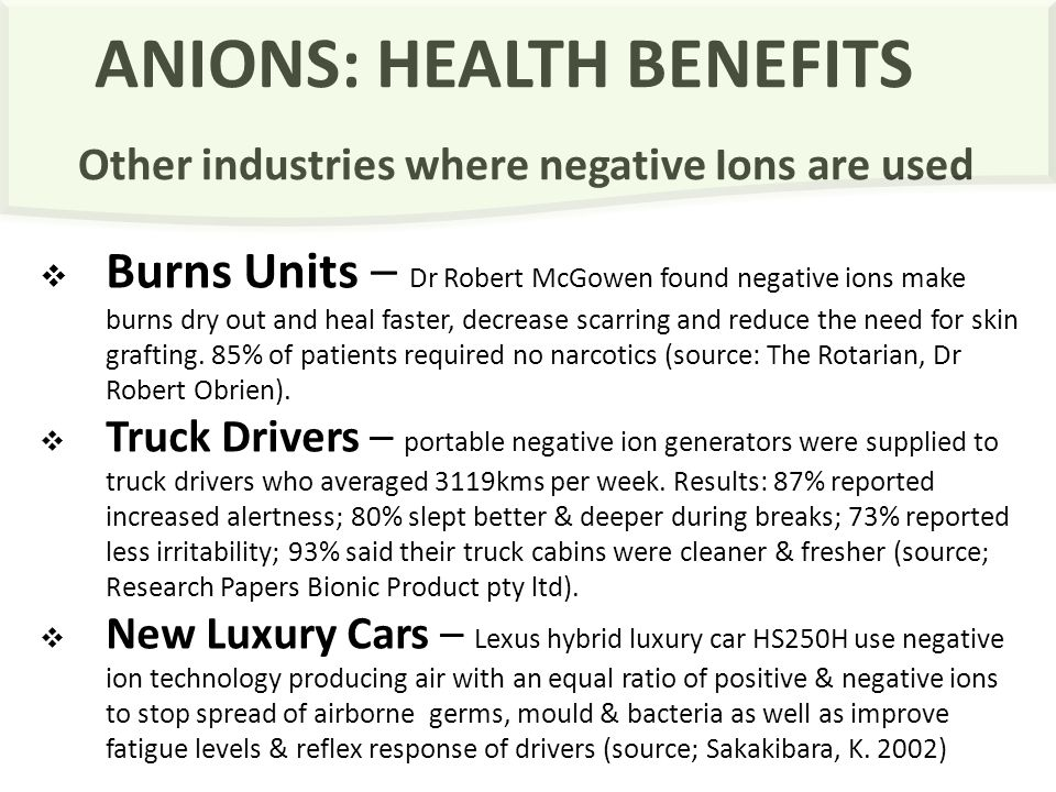 ANIONS: HEALTH BENEFITS Other industries where negative Ions are used  Burns Units – Dr Robert McGowen found negative ions make burns dry out and heal faster, decrease scarring and reduce the need for skin grafting.