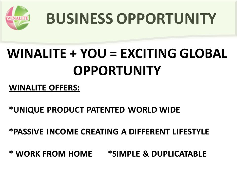 BUSINESS OPPORTUNITY WINALITE + YOU = EXCITING GLOBAL OPPORTUNITY WINALITE OFFERS: *UNIQUE PRODUCT PATENTED WORLD WIDE *PASSIVE INCOME CREATING A DIFF