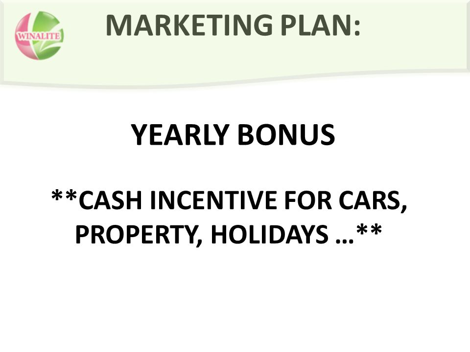 MARKETING PLAN: YEARLY BONUS **CASH INCENTIVE FOR CARS, PROPERTY, HOLIDAYS …**