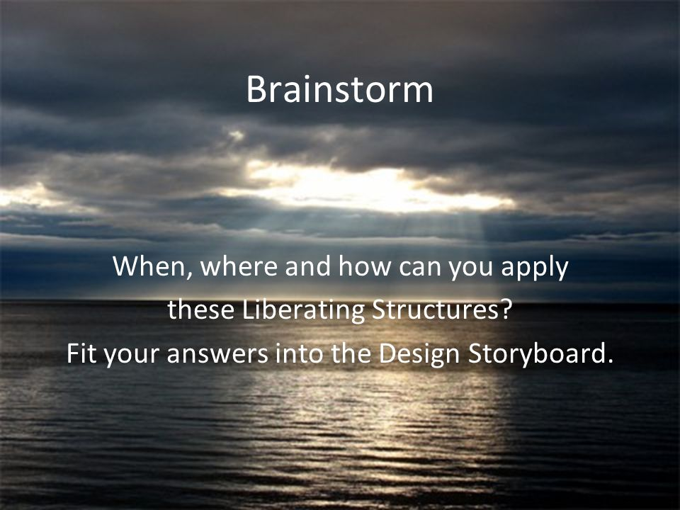 Henri Lipmanowicz & Keith McCandless Brainstorm When, where and how can you apply these Liberating Structures? Fit your answers into the Design Storyb