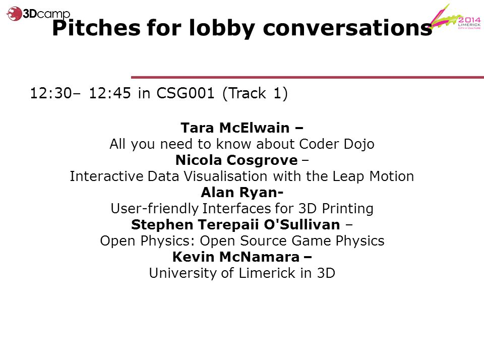 Pitches for lobby conversations 12:30– 12:45 in CSG001 (Track 1) Tara McElwain – All you need to know about Coder Dojo Nicola Cosgrove – Interactive Data Visualisation with the Leap Motion Alan Ryan- User-friendly Interfaces for 3D Printing Stephen Terepaii O Sullivan – Open Physics: Open Source Game Physics Kevin McNamara – University of Limerick in 3D