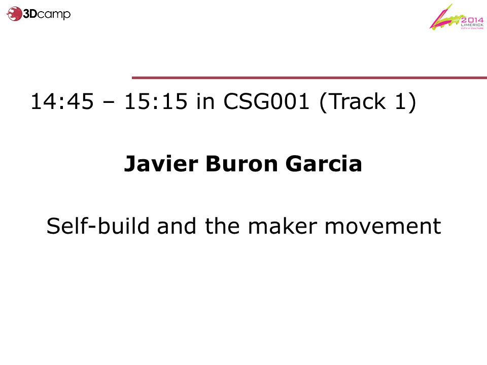 14:45 – 15:15 in CSG001 (Track 1) Javier Buron Garcia Self-build and the maker movement