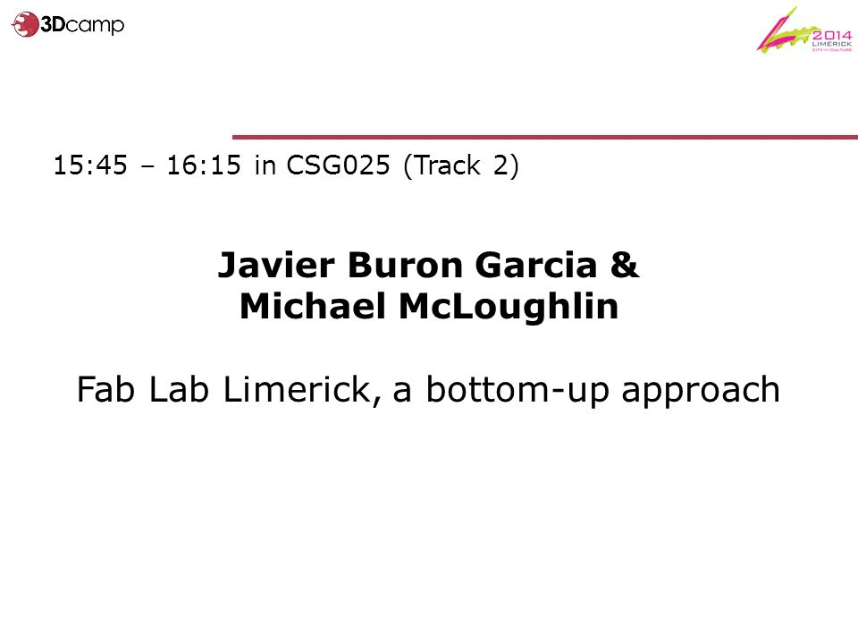 15:45 – 16:15 in CSG025 (Track 2) Javier Buron Garcia & Michael McLoughlin Fab Lab Limerick, a bottom-up approach