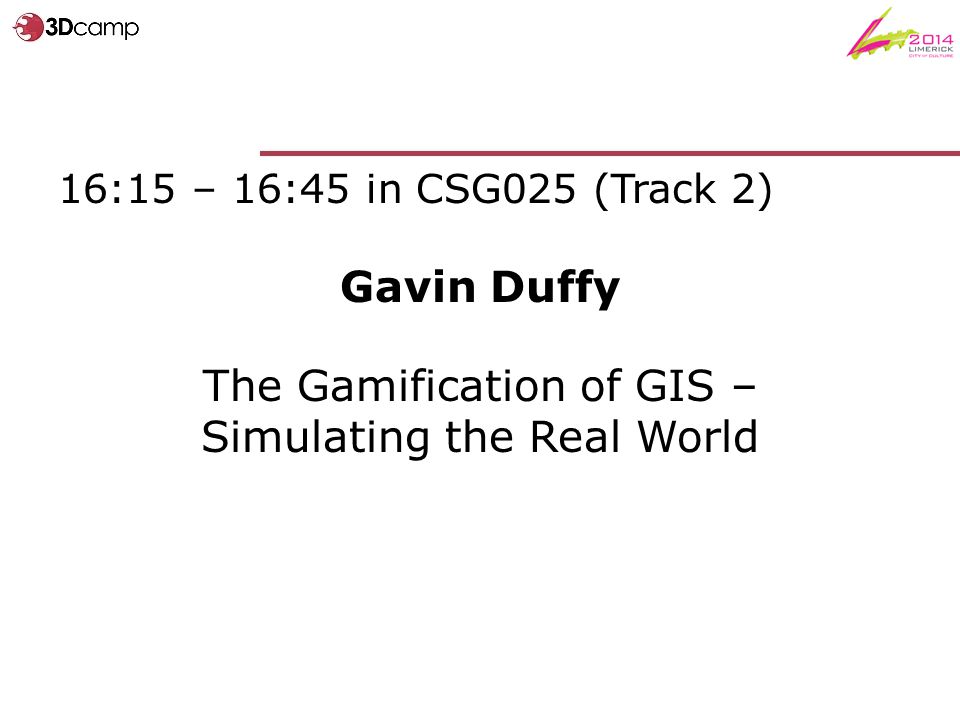 16:15 – 16:45 in CSG025 (Track 2) Gavin Duffy The Gamification of GIS – Simulating the Real World