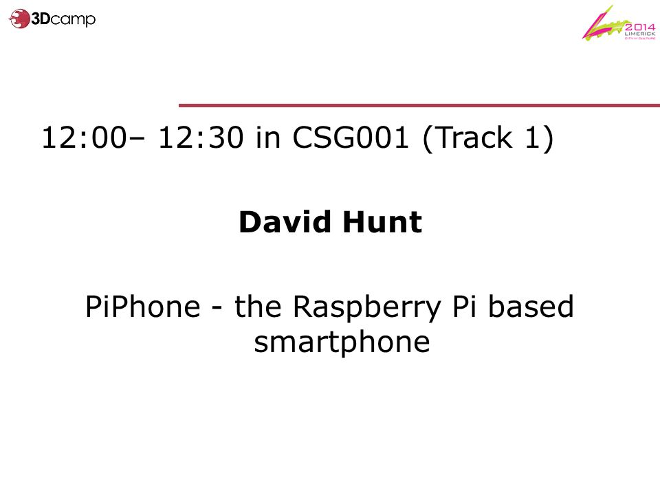 12:00– 12:30 in CSG001 (Track 1) David Hunt PiPhone - the Raspberry Pi based smartphone
