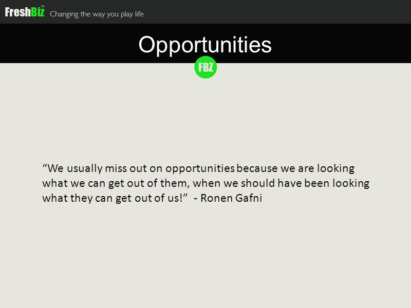 We usually miss out on opportunities because we are looking what we can get out of them, when we should have been looking what they can get out of us! - Ronen Gafni Opportunities
