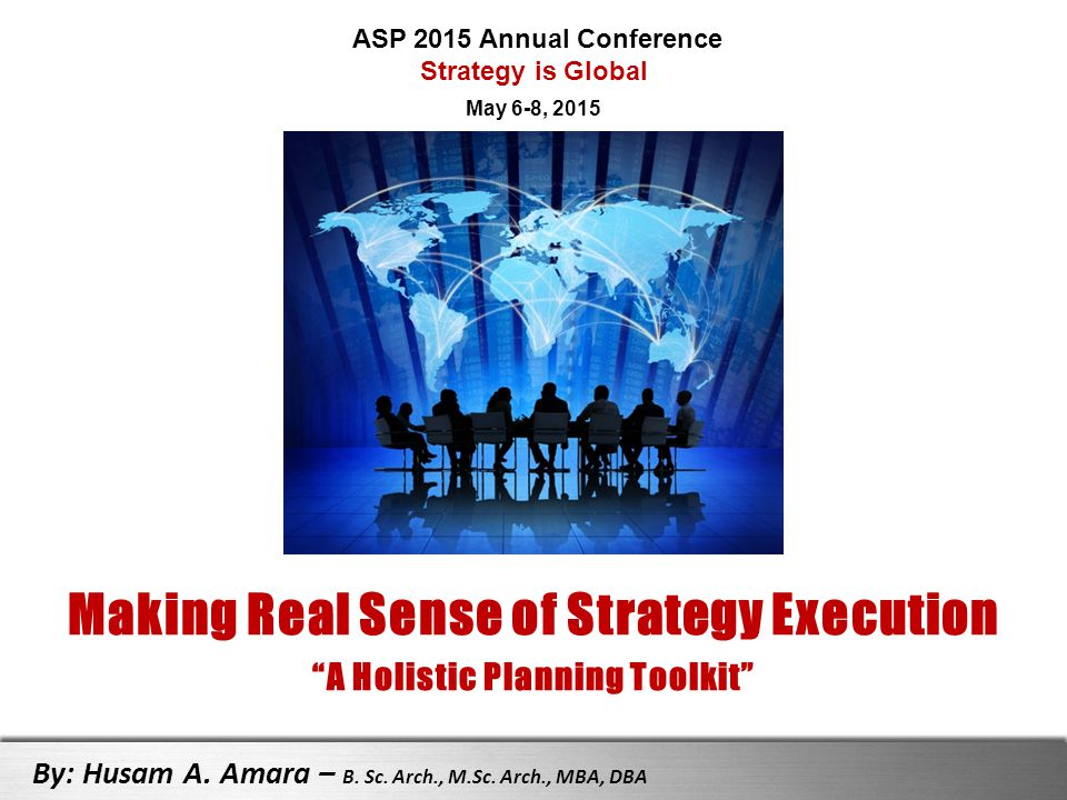 """Making Real Sense of Strategy Execution """"A Holistic Planning Toolkit"""" By: Husam A. Amara – B. Sc. Arch., M.Sc. Arch., MBA, DBA ASP 2015 Annual Confere"""