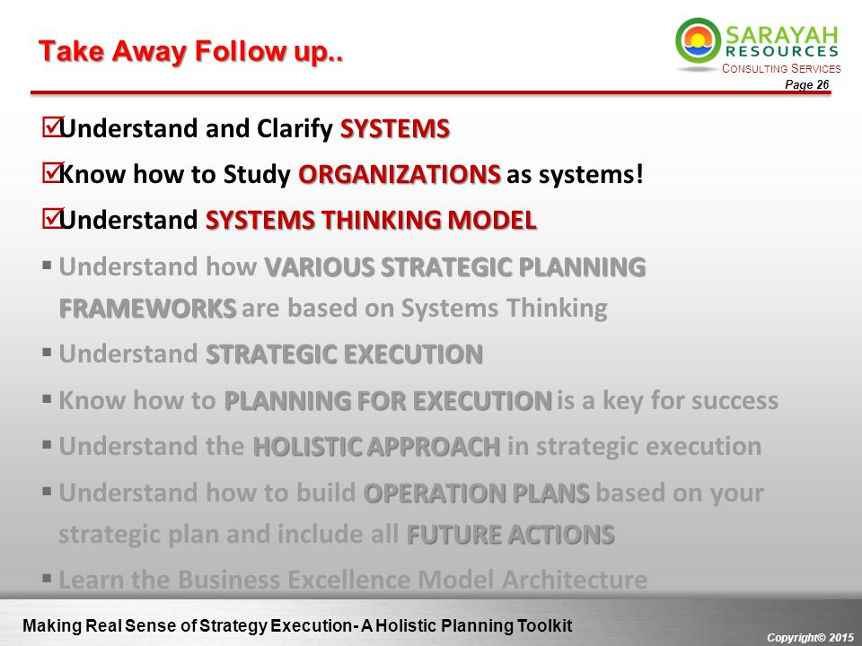 C ONSULTING S ERVICES Copyright© 2015 Page 26 Making Real Sense of Strategy Execution- A Holistic Planning Toolkit Take Away Follow up.. SYSTEMS  Und