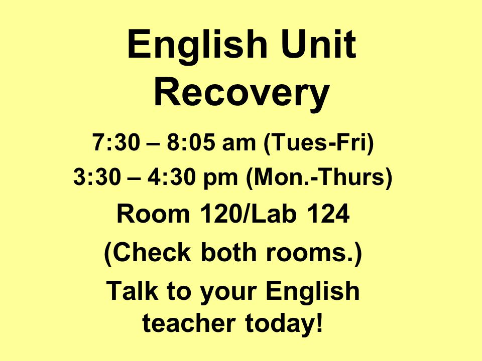 English Unit Recovery 7:30 – 8:05 am (Tues-Fri) 3:30 – 4:30 pm (Mon.-Thurs) Room 120/Lab 124 (Check both rooms.) Talk to your English teacher today!