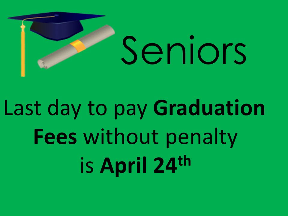 Seniors Last day to pay Graduation Fees without penalty is April 24 th