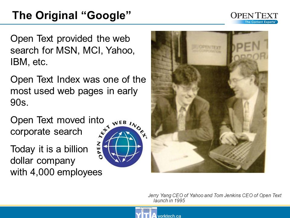 yorktech.ca The Original Google Jerry Yang CEO of Yahoo and Tom Jenkins CEO of Open Text launch in 1995 Open Text provided the web search for MSN, MCI, Yahoo, IBM, etc.