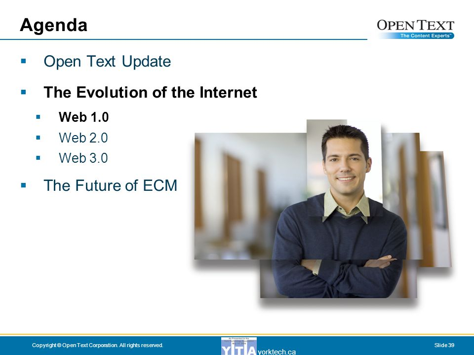 yorktech.ca Copyright © Open Text Corporation. All rights reserved.Slide 39 Agenda  Open Text Update  The Evolution of the Internet  Web 1.0  Web