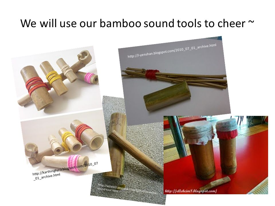 We will use our bamboo sound tools to cheer ~ http://karthingkyra.blogspot.com/2010_07 _01_archive.html http://wjialin5.blogspot.com/2010/07/bamboo- sound-tool.html http://l-yenshan.blogspot.com/2010_07_01_archive.html