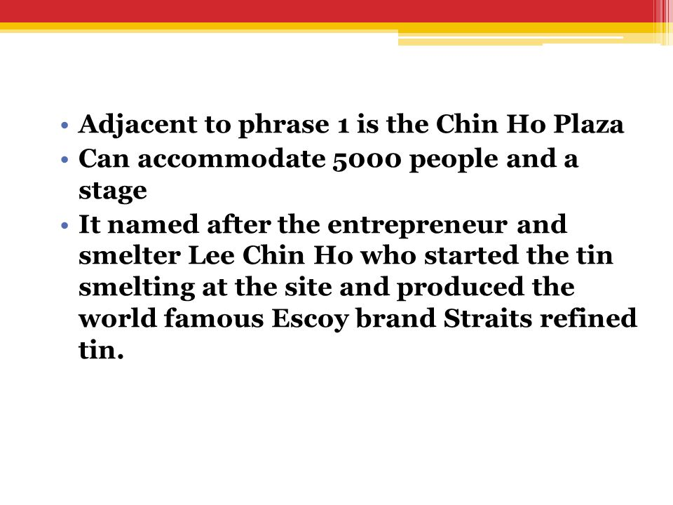 Adjacent to phrase 1 is the Chin Ho Plaza Can accommodate 5000 people and a stage It named after the entrepreneur and smelter Lee Chin Ho who started the tin smelting at the site and produced the world famous Escoy brand Straits refined tin.