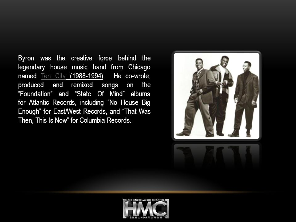 Byron was the creative force behind the legendary house music band from Chicago named Ten City (1988-1994).