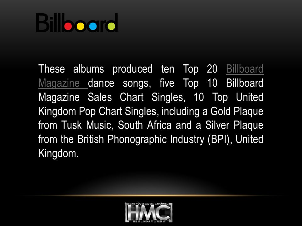 These albums produced ten Top 20 Billboard Magazine dance songs, five Top 10 Billboard Magazine Sales Chart Singles, 10 Top United Kingdom Pop Chart Singles, including a Gold Plaque from Tusk Music, South Africa and a Silver Plaque from the British Phonographic Industry (BPI), United Kingdom.Billboard Magazine