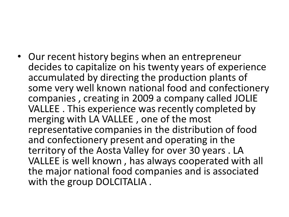 Our recent history begins when an entrepreneur decides to capitalize on his twenty years of experience accumulated by directing the production plants of some very well known national food and confectionery companies, creating in 2009 a company called JOLIE VALLEE.