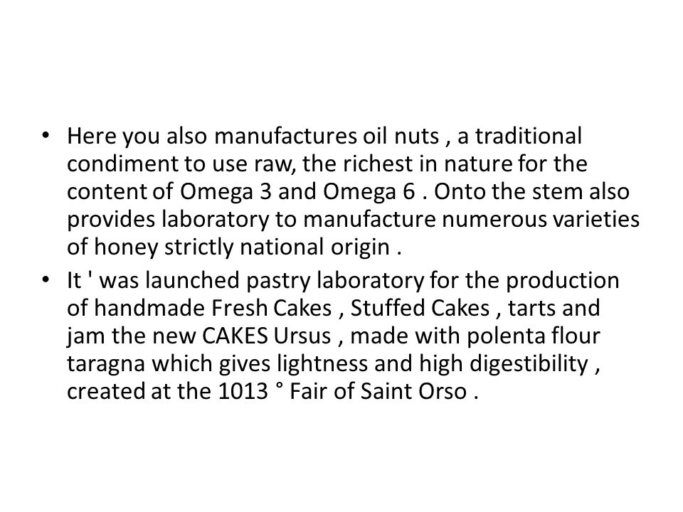 Here you also manufactures oil nuts, a traditional condiment to use raw, the richest in nature for the content of Omega 3 and Omega 6.