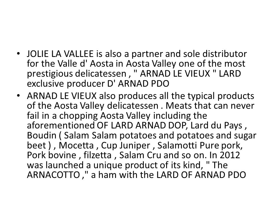 JOLIE LA VALLEE is also a partner and sole distributor for the Valle d Aosta in Aosta Valley one of the most prestigious delicatessen, ARNAD LE VIEUX LARD exclusive producer D ARNAD PDO ARNAD LE VIEUX also produces all the typical products of the Aosta Valley delicatessen.