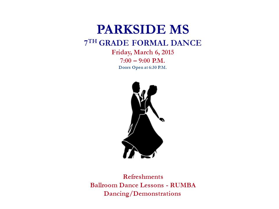 PARKSIDE MS 7 TH GRADE FORMAL DANCE Friday, March 6, 2015 7:00 – 9:00 P.M.