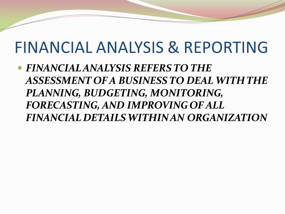 FINANCIAL ANALYSIS & REPORTING FINANCIAL ANALYSIS REFERS TO THE ASSESSMENT OF A BUSINESS TO DEAL WITH THE PLANNING, BUDGETING, MONITORING, FORECASTING, AND IMPROVING OF ALL FINANCIAL DETAILS WITHIN AN ORGANIZATION