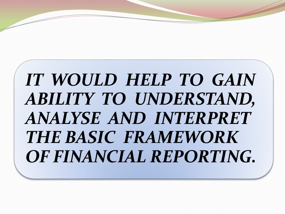 IT WOULD HELP TO GAIN ABILITY TO UNDERSTAND, ANALYSE AND INTERPRET THE BASIC FRAMEWORK OF FINANCIAL REPORTING.