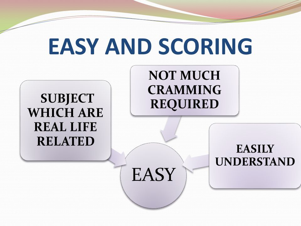 EASY AND SCORING EASY SUBJECT WHICH ARE REAL LIFE RELATED NOT MUCH CRAMMING REQUIRED EASILY UNDERSTAND