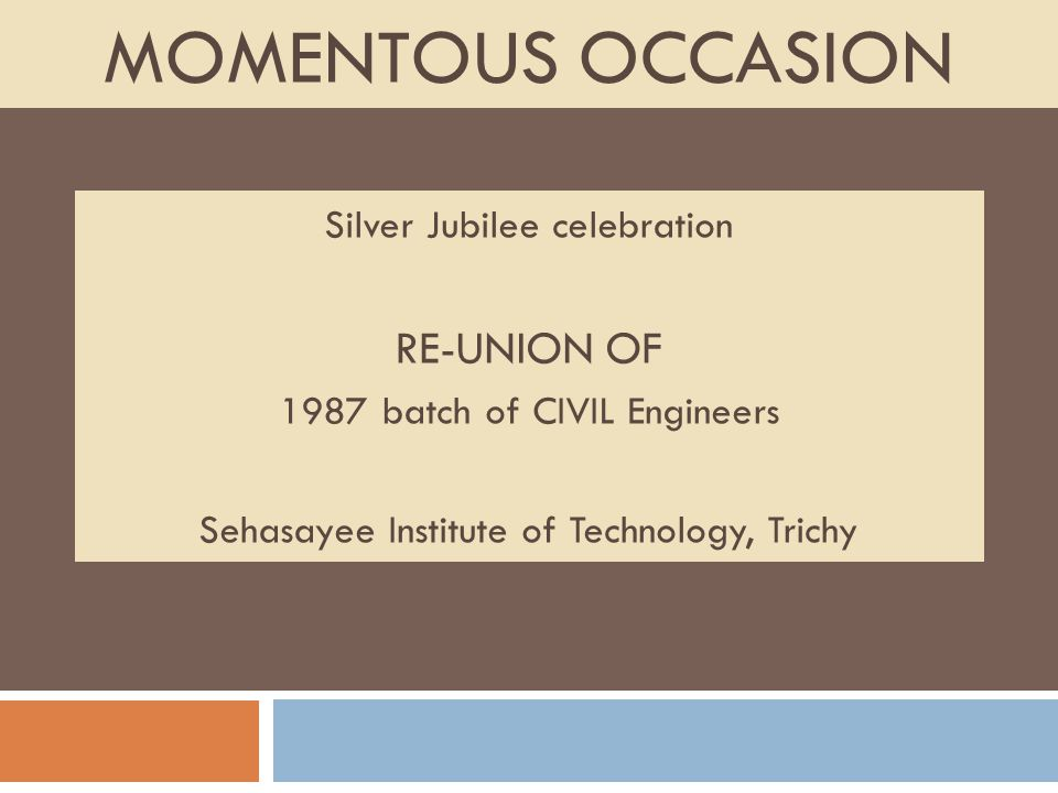 MOMENTOUS OCCASION Silver Jubilee celebration RE-UNION OF 1987 batch of CIVIL Engineers Sehasayee Institute of Technology, Trichy