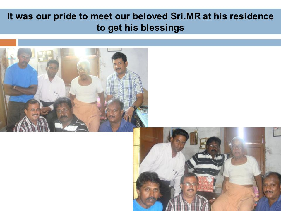 It was our pride to meet our beloved Sri.MR at his residence to get his blessings