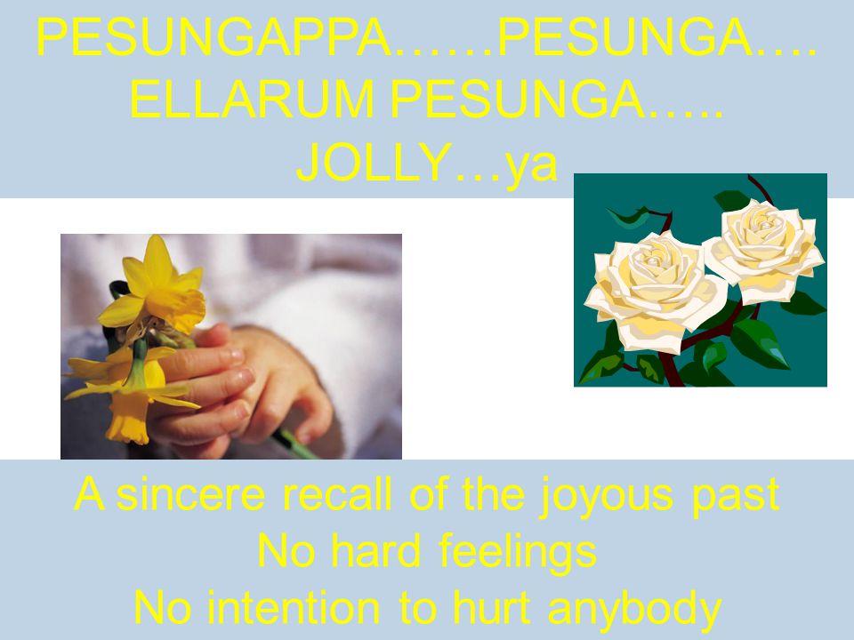 PESUNGAPPA……PESUNGA…. ELLARUM PESUNGA….. JOLLY…ya A sincere recall of the joyous past No hard feelings No intention to hurt anybody