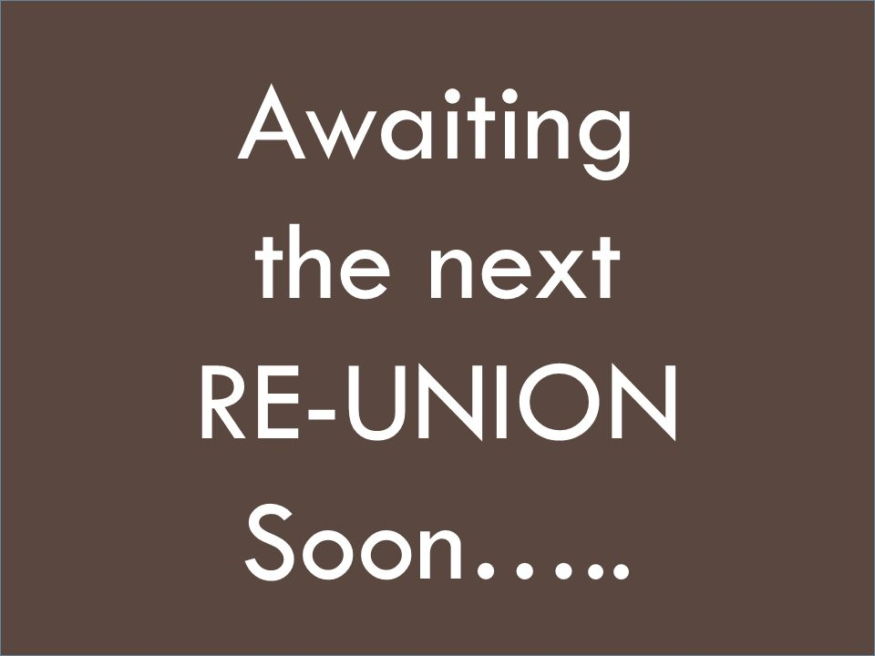 Awaiting the next RE-UNION Soon…..