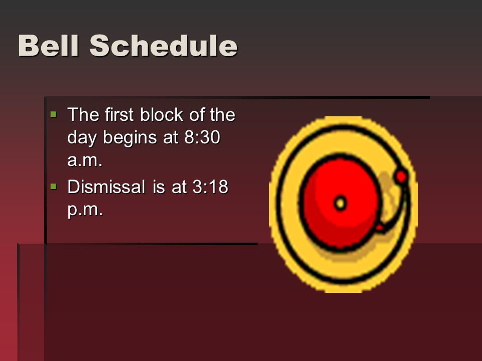 Bell Schedule  The first block of the day begins at 8:30 a.m.  Dismissal is at 3:18 p.m.
