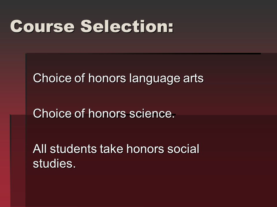 Course Selection: Choice of honors language arts Choice of honors science.