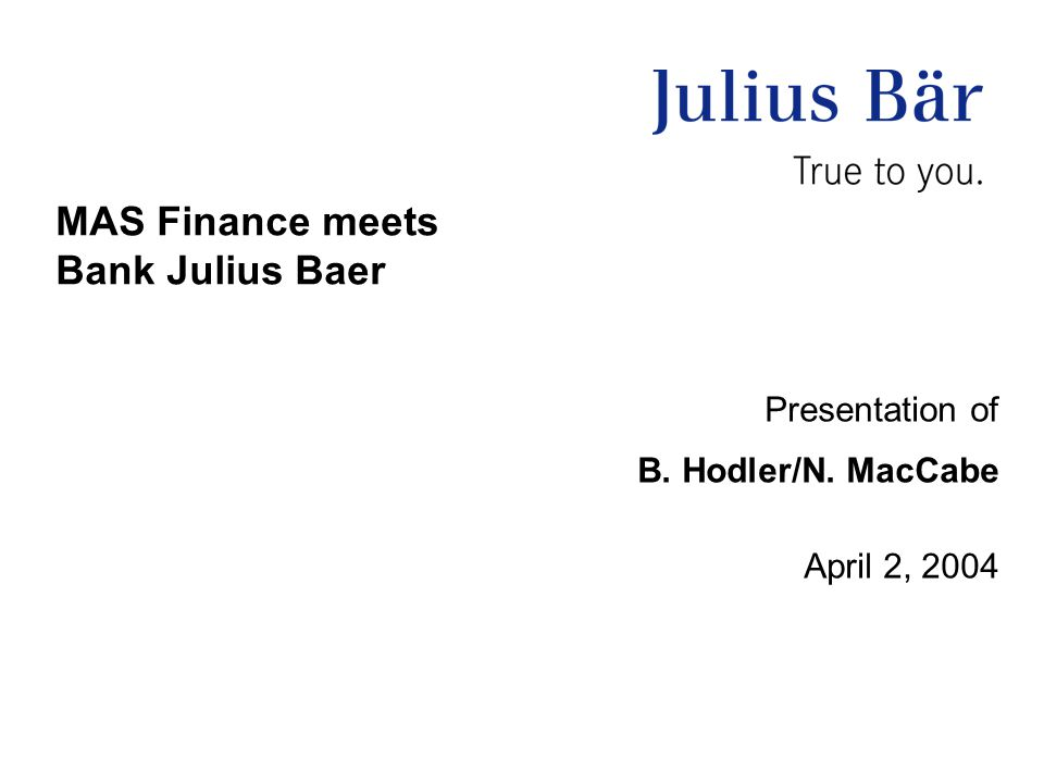 MAS Finance meets Bank Julius Baer Presentation of B. Hodler/N. MacCabe April 2, 2004
