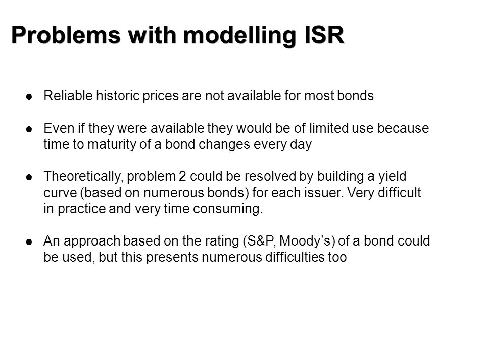Problems with modelling ISR Reliable historic prices are not available for most bonds Even if they were available they would be of limited use because time to maturity of a bond changes every day Theoretically, problem 2 could be resolved by building a yield curve (based on numerous bonds) for each issuer.