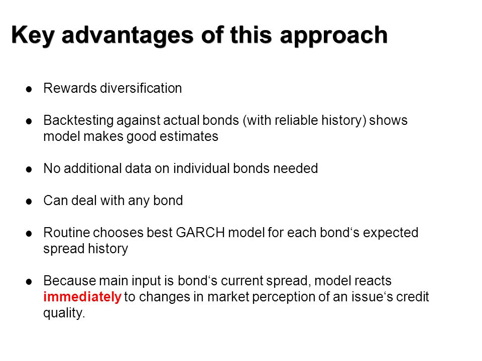 Key advantages of this approach Rewards diversification Backtesting against actual bonds (with reliable history) shows model makes good estimates No additional data on individual bonds needed Can deal with any bond Routine chooses best GARCH model for each bond's expected spread history Because main input is bond's current spread, model reacts immediately to changes in market perception of an issue's credit quality.