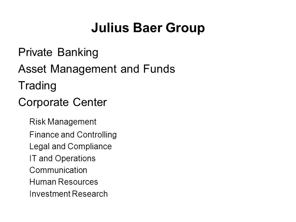 Julius Baer Group Private Banking Asset Management and Funds Trading Corporate Center Risk Management Finance and Controlling Legal and Compliance IT and Operations Communication Human Resources Investment Research