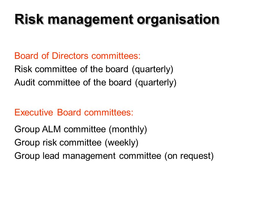 Risk management organisation Board of Directors committees: Risk committee of the board (quarterly) Audit committee of the board (quarterly) Executive Board committees: Group ALM committee (monthly) Group risk committee (weekly) Group lead management committee (on request)