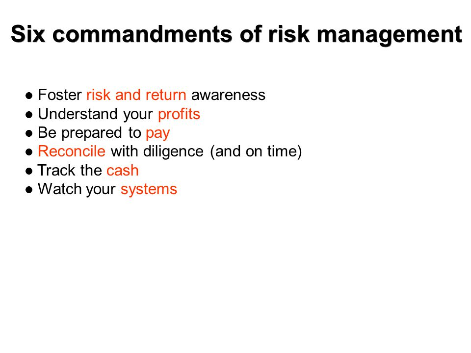Six commandments of risk management Foster risk and return awareness Understand your profits Be prepared to pay Reconcile with diligence (and on time) Track the cash Watch your systems
