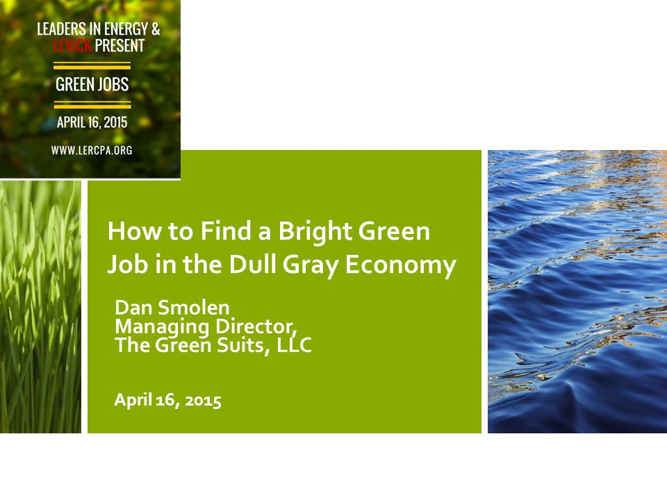 How to Find a Bright Green Job in the Dull Gray Economy Dan Smolen Managing Director, The Green Suits, LLC April 16, 2015