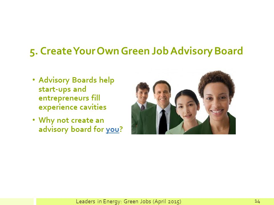 5. Create Your Own Green Job Advisory Board Advisory Boards help start-ups and entrepreneurs fill experience cavities Why not create an advisory board