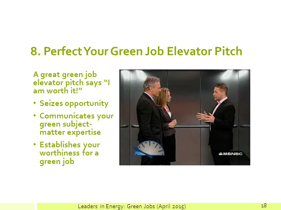 """8. Perfect Your Green Job Elevator Pitch A great green job elevator pitch says """"I am worth it!"""" Seizes opportunity Communicates your green subject- ma"""