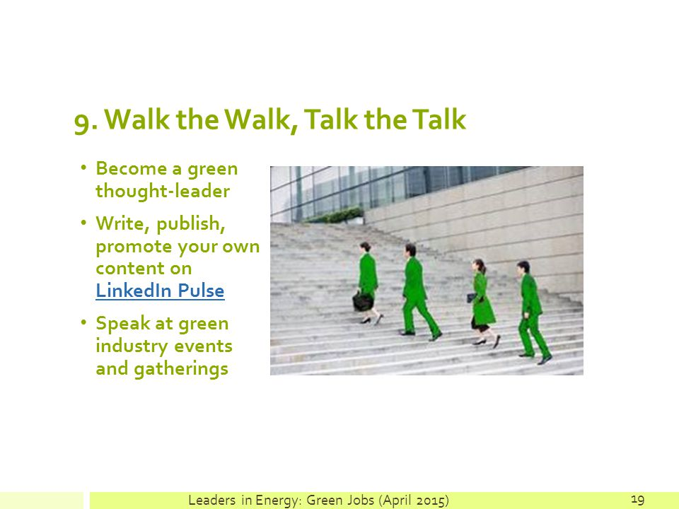 9. Walk the Walk, Talk the Talk Become a green thought-leader Write, publish, promote your own content on LinkedIn Pulse LinkedIn Pulse Speak at green